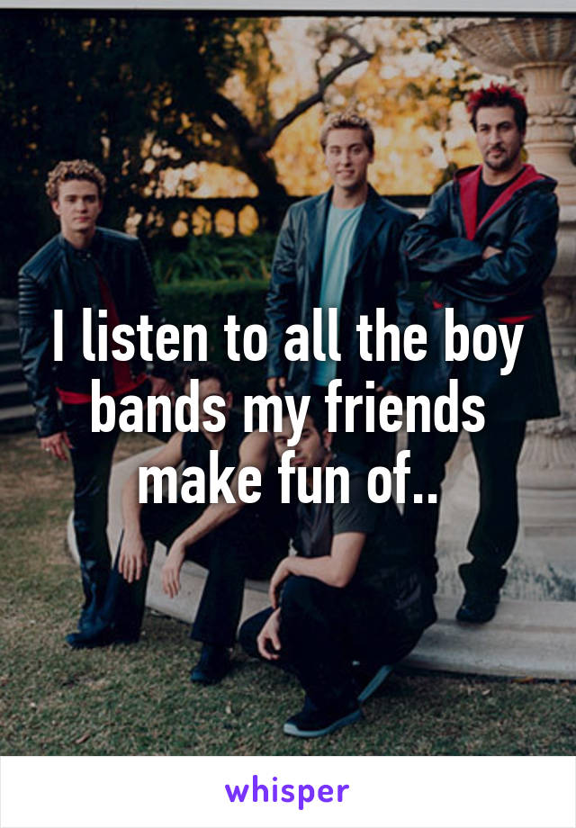 I listen to all the boy bands my friends make fun of..