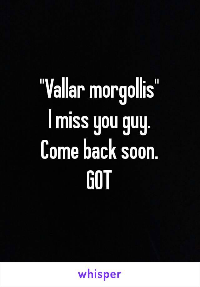 """Vallar morgollis"" I miss you guy. Come back soon. GOT"