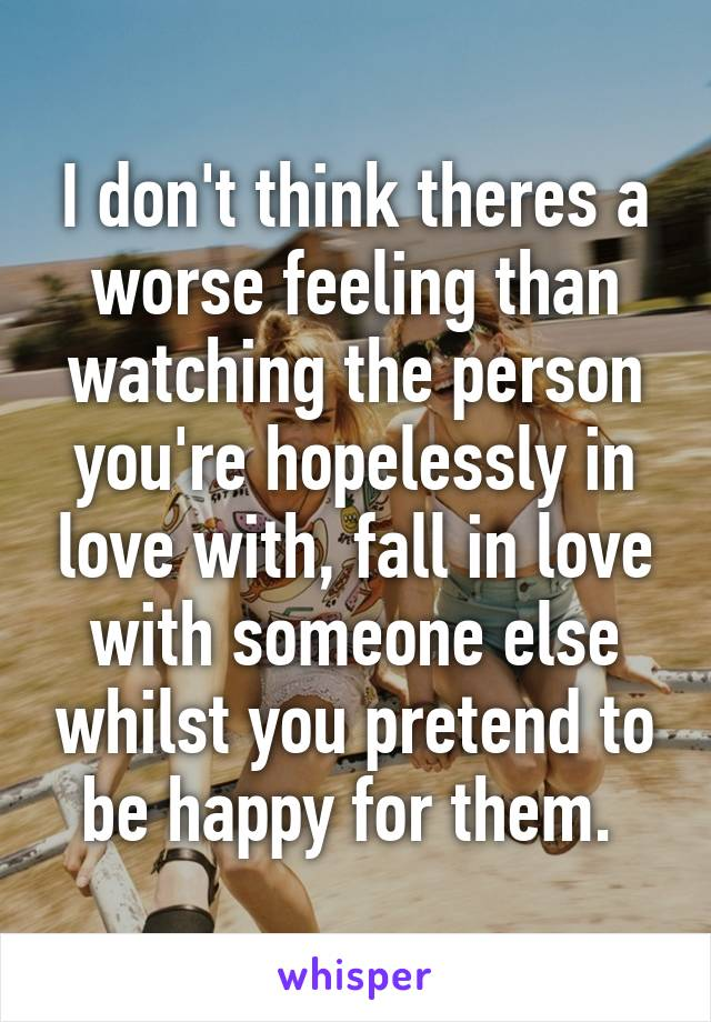 I don't think theres a worse feeling than watching the person you're hopelessly in love with, fall in love with someone else whilst you pretend to be happy for them.