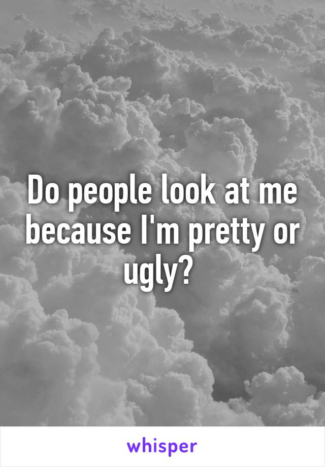 Do people look at me because I'm pretty or ugly?