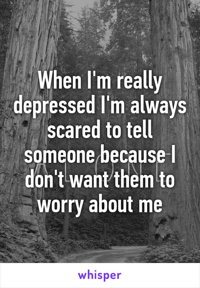 When I'm really depressed I'm always scared to tell someone because I don't want them to worry about me