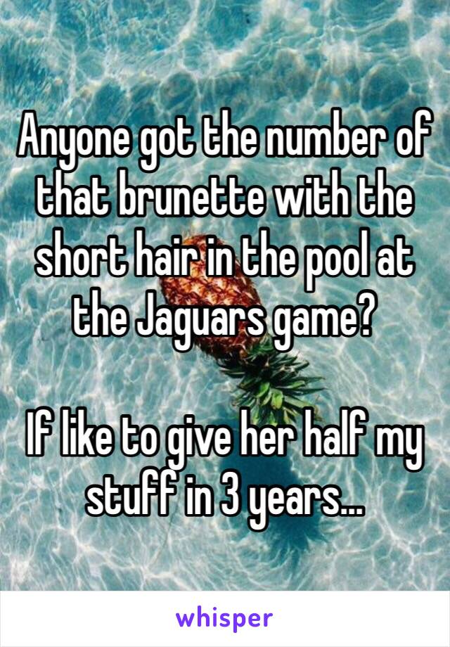 Anyone got the number of that brunette with the short hair in the pool at the Jaguars game?  If like to give her half my stuff in 3 years…