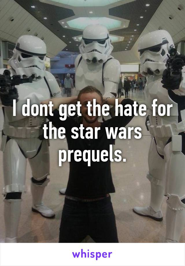 I dont get the hate for the star wars prequels.