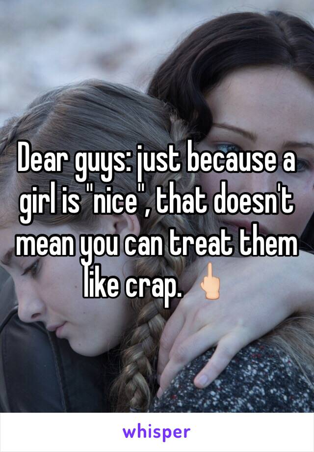 """Dear guys: just because a girl is """"nice"""", that doesn't mean you can treat them like crap. 🖕🏻"""