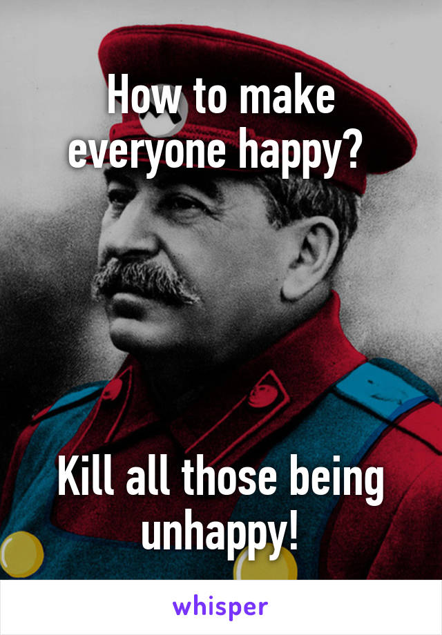 How to make everyone happy?       Kill all those being unhappy!
