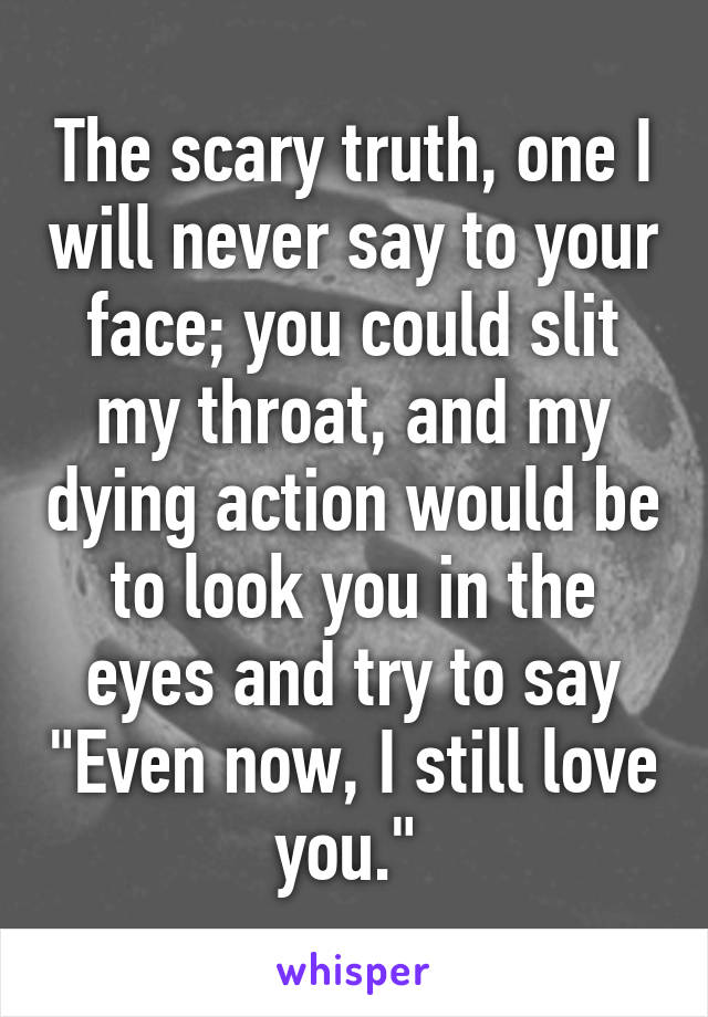 """The scary truth, one I will never say to your face; you could slit my throat, and my dying action would be to look you in the eyes and try to say """"Even now, I still love you."""""""