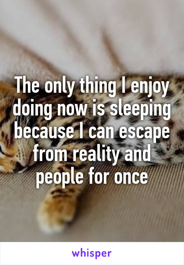 The only thing I enjoy doing now is sleeping because I can escape from reality and people for once