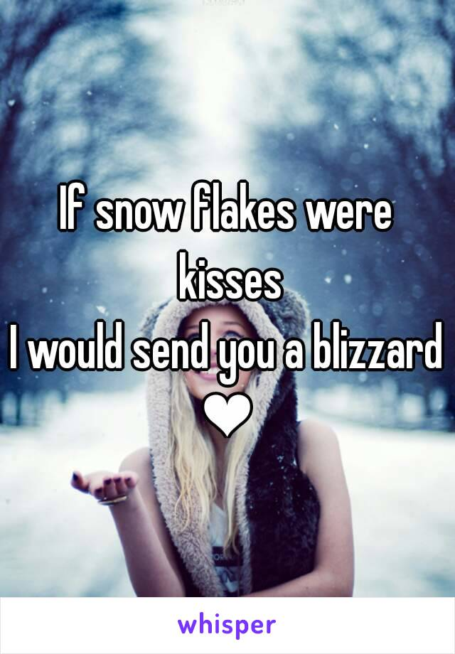 If snow flakes were kisses I would send you a blizzard ❤