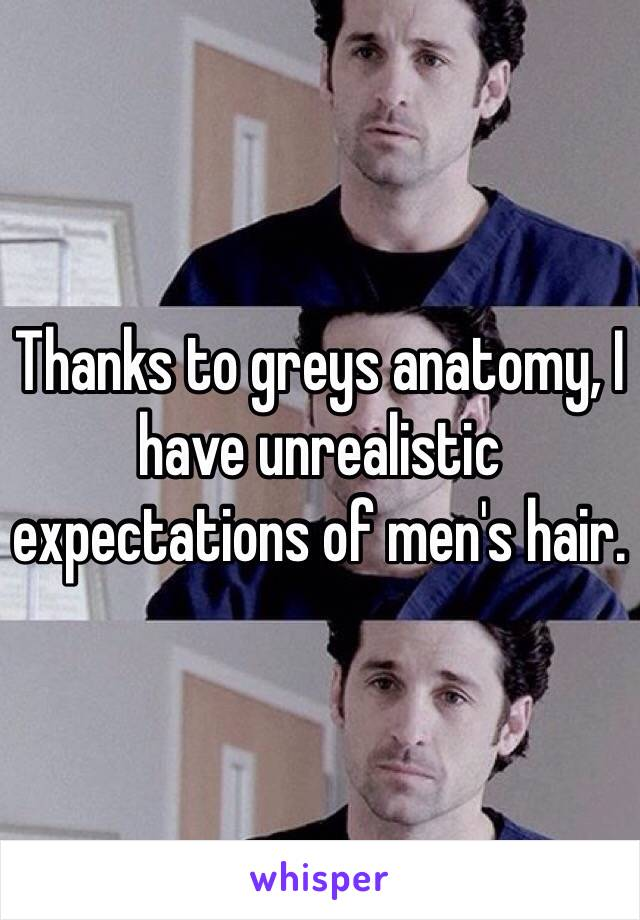 Thanks to greys anatomy, I have unrealistic expectations of men's hair.