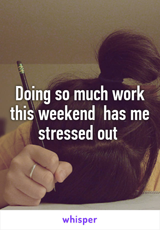 Doing so much work this weekend  has me stressed out