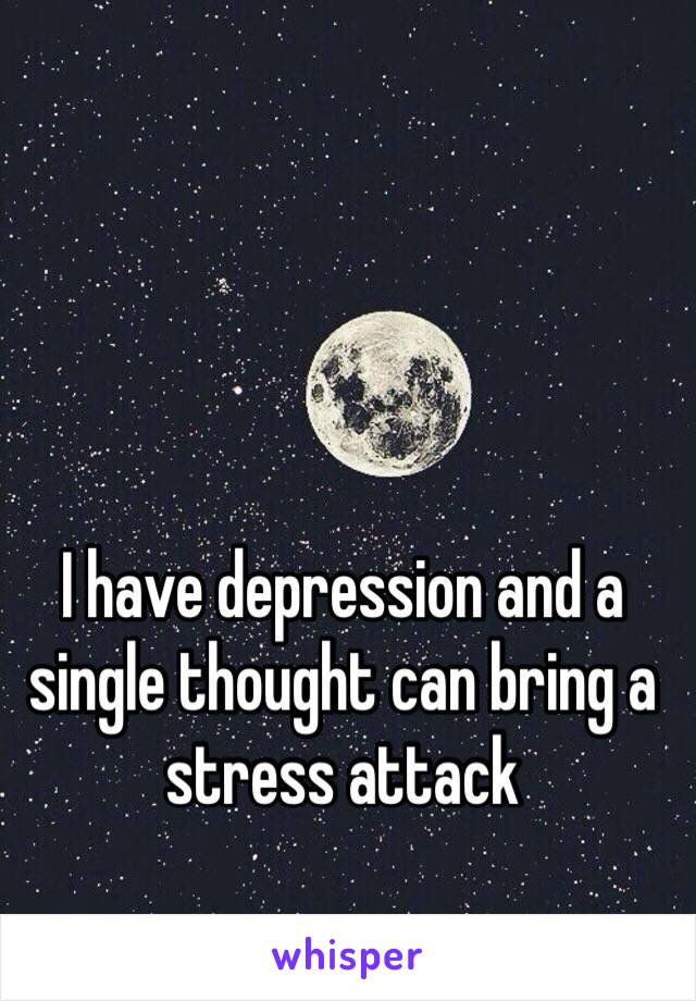 I have depression and a single thought can bring a stress attack
