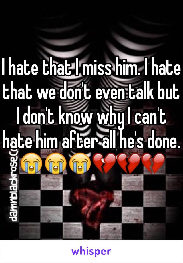 I hate that I miss him. I hate that we don't even talk but I don't know why I can't hate him after all he's done. 😭😭😭💔💔💔