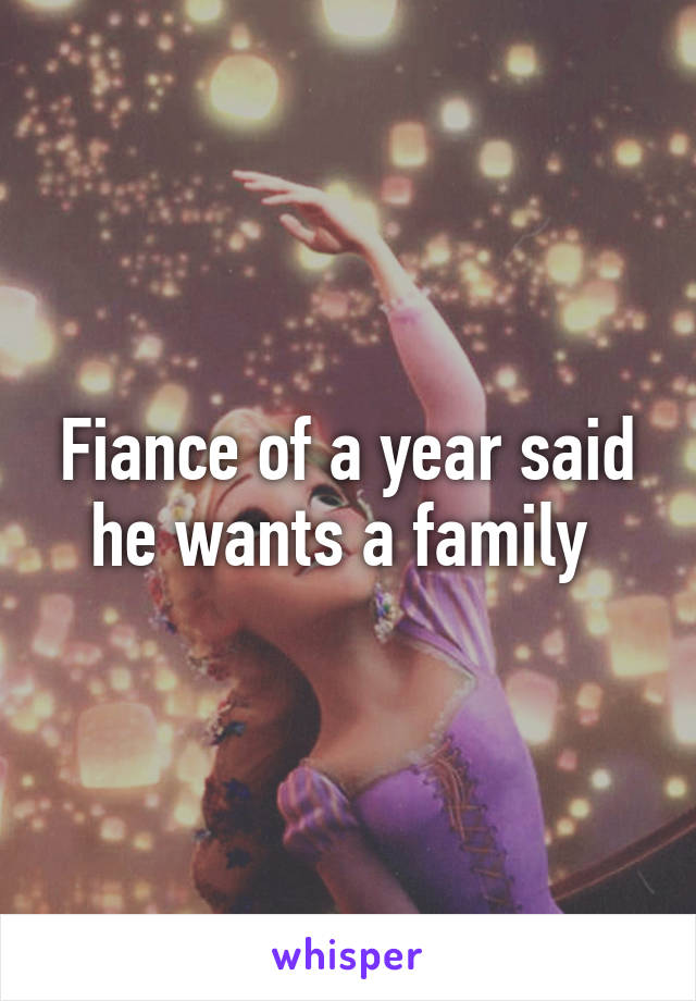 Fiance of a year said he wants a family