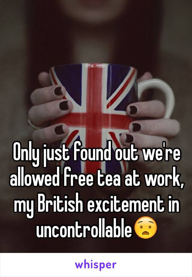 Only just found out we're allowed free tea at work, my British excitement in uncontrollable😧