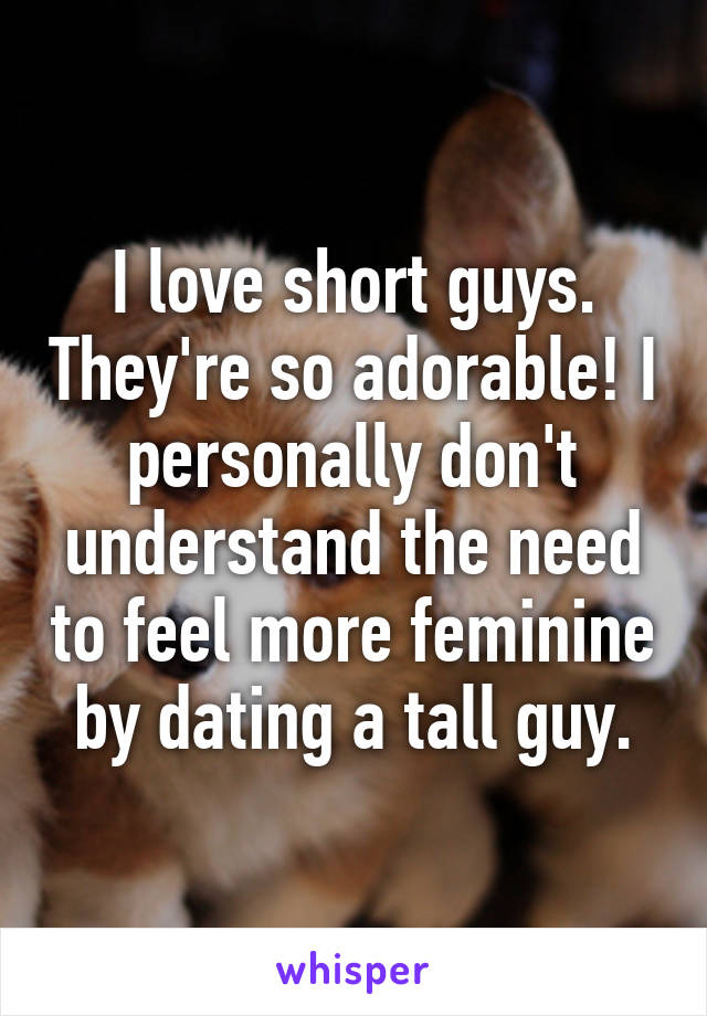 I love short guys. They're so adorable! I personally don't understand the need to feel more feminine by dating a tall guy.