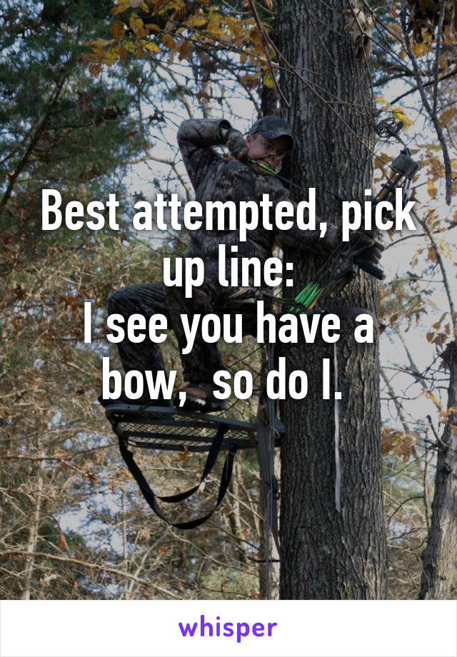 Best attempted, pick up line: I see you have a bow,  so do I.