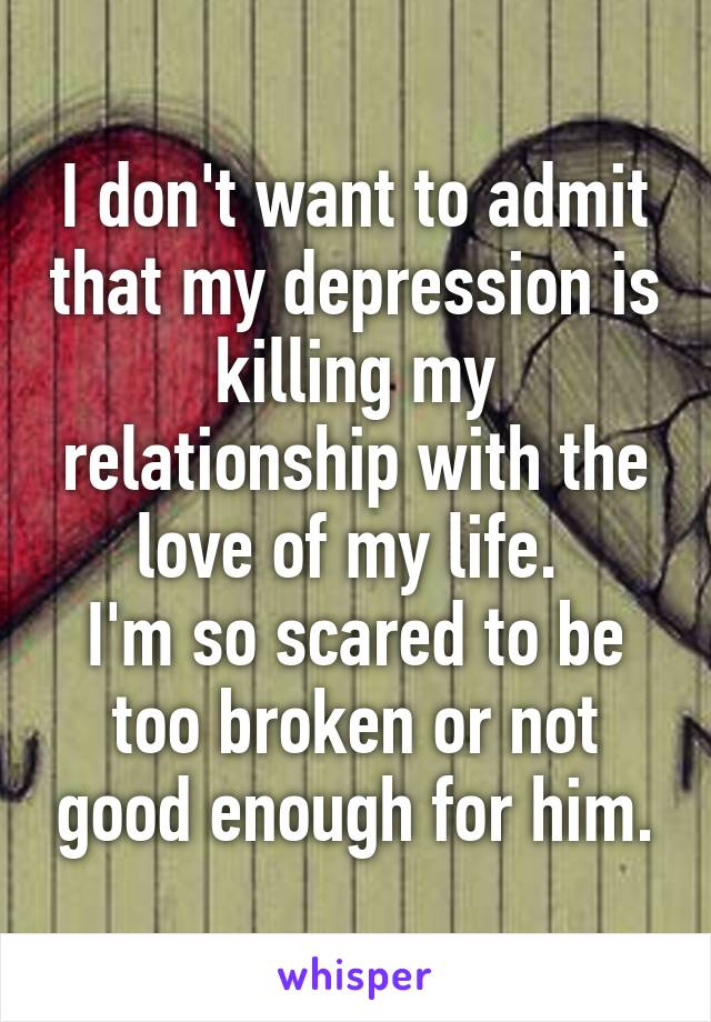 I don't want to admit that my depression is killing my relationship with the love of my life.  I'm so scared to be too broken or not good enough for him.