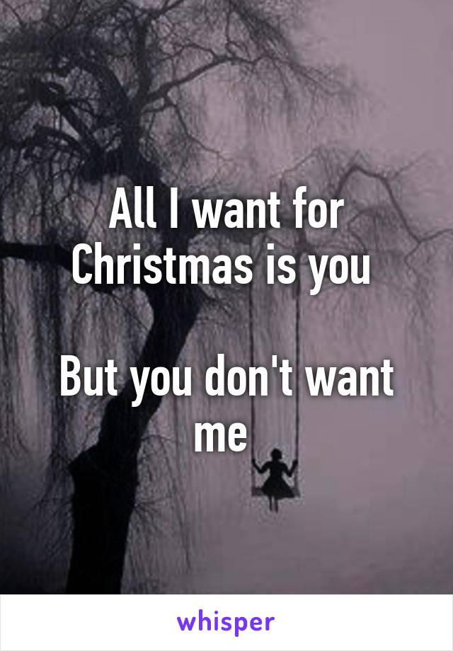 All I want for Christmas is you   But you don't want me