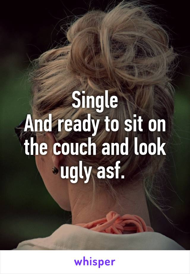 Single And ready to sit on the couch and look ugly asf.