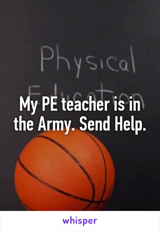 My PE teacher is in the Army. Send Help.