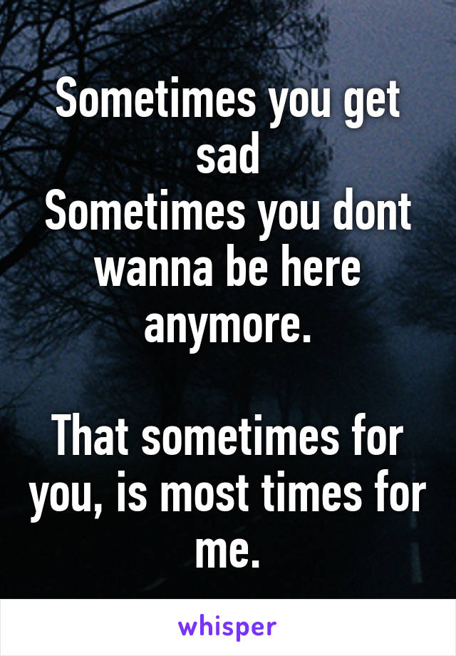 Sometimes you get sad Sometimes you dont wanna be here anymore.  That sometimes for you, is most times for me.