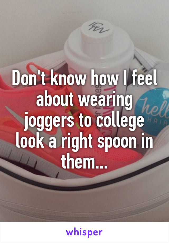 Don't know how I feel about wearing joggers to college look a right spoon in them...