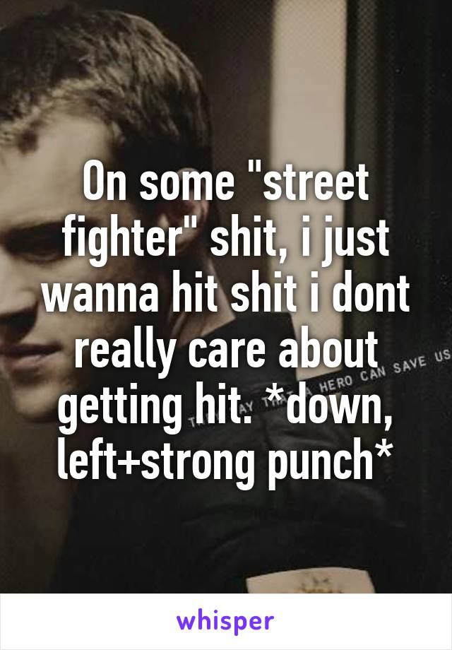 "On some ""street fighter"" shit, i just wanna hit shit i dont really care about getting hit. *down, left+strong punch*"