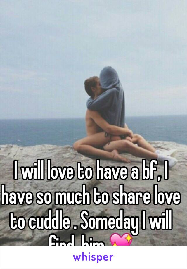 I will love to have a bf, I have so much to share love to cuddle . Someday I will find  him 💖