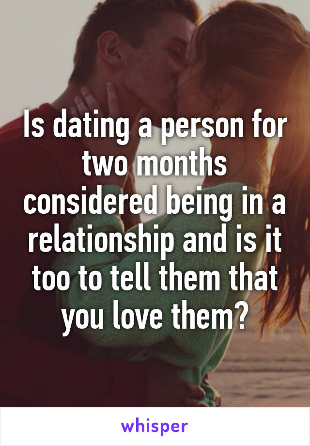 Is dating a person for two months considered being in a relationship and is it too to tell them that you love them?