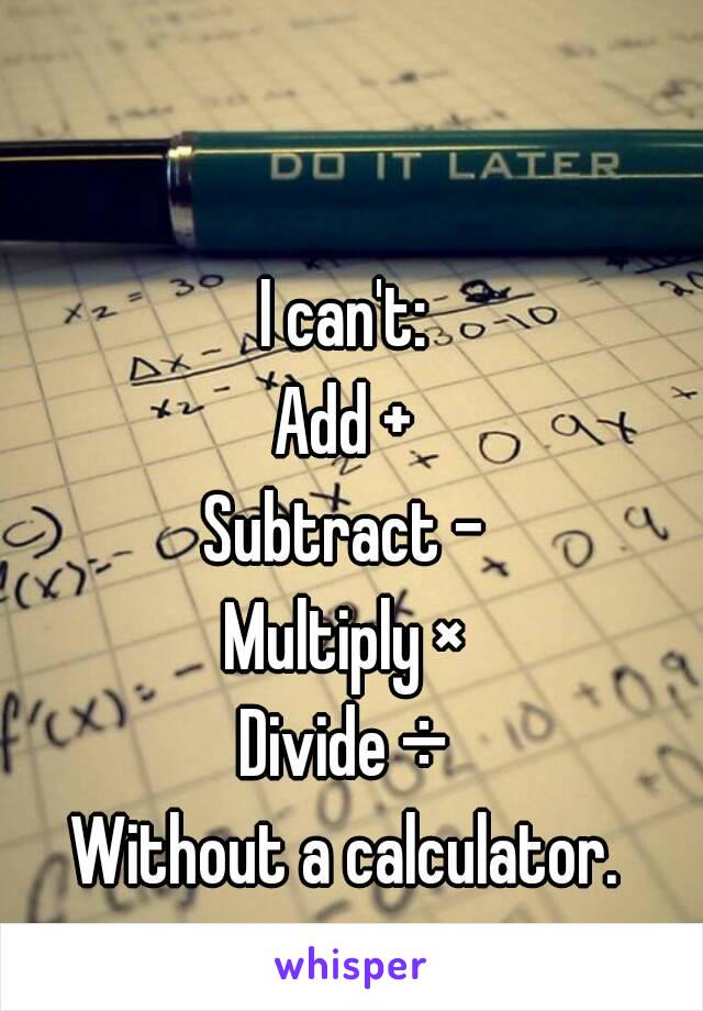I can't: Add + Subtract - Multiply × Divide ÷ Without a calculator.