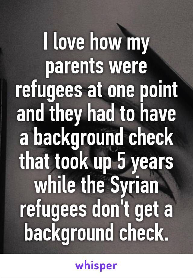 I love how my parents were refugees at one point and they had to have a background check that took up 5 years while the Syrian refugees don't get a background check.
