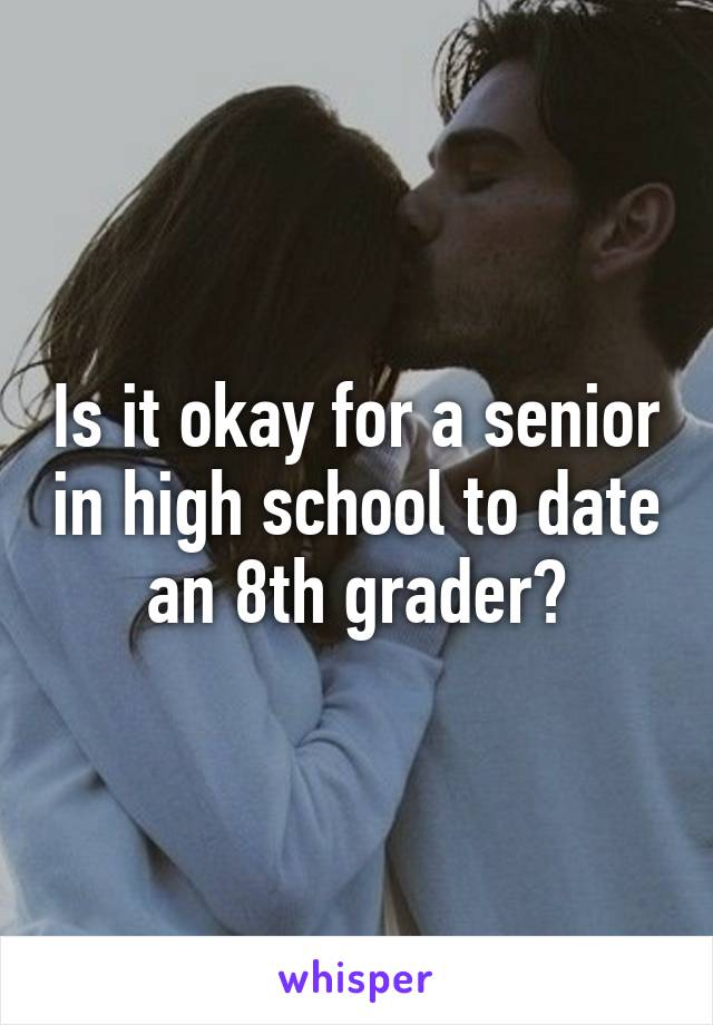 Is it okay for a senior in high school to date an 8th grader?