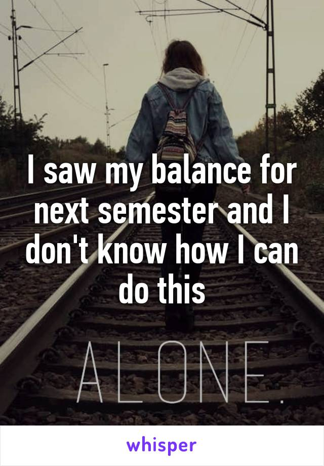 I saw my balance for next semester and I don't know how I can do this