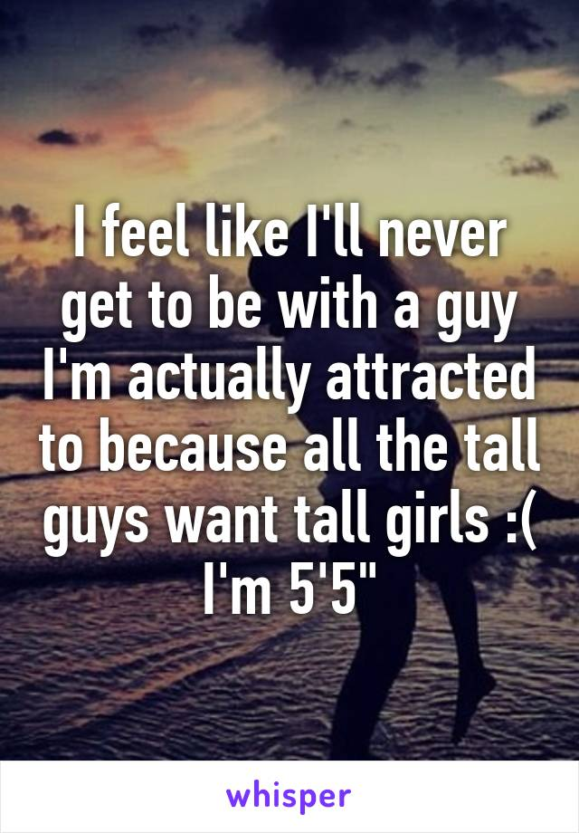 I feel like I'll never get to be with a guy I'm actually attracted to because all the tall guys want tall girls :( I'm 5'5""