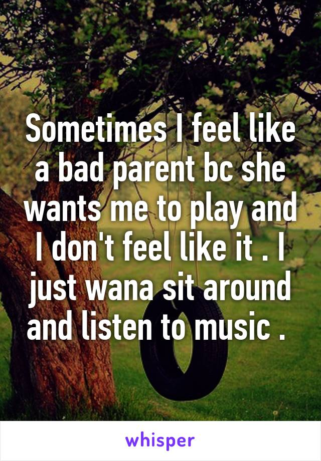 Sometimes I feel like a bad parent bc she wants me to play and I don't feel like it . I just wana sit around and listen to music .
