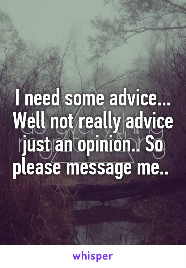 I need some advice... Well not really advice just an opinion.. So please message me..