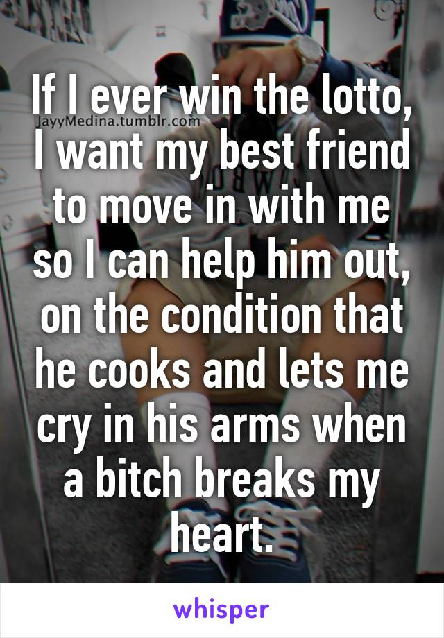 If I ever win the lotto, I want my best friend to move in with me so I can help him out, on the condition that he cooks and lets me cry in his arms when a bitch breaks my heart.