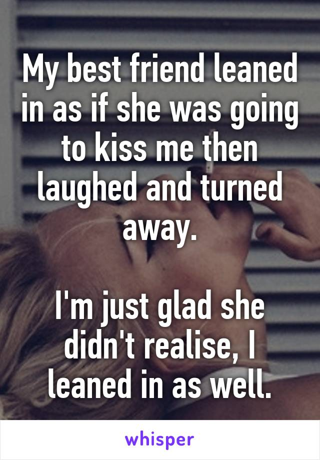 My best friend leaned in as if she was going to kiss me then laughed and turned away.  I'm just glad she didn't realise, I leaned in as well.