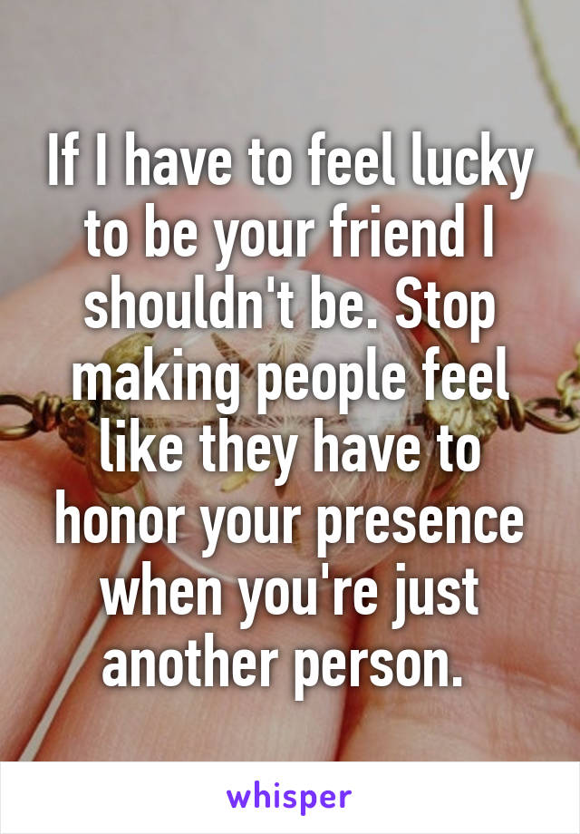 If I have to feel lucky to be your friend I shouldn't be. Stop making people feel like they have to honor your presence when you're just another person.