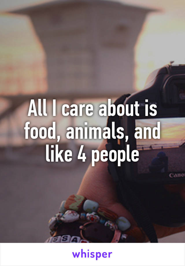 All I care about is food, animals, and like 4 people