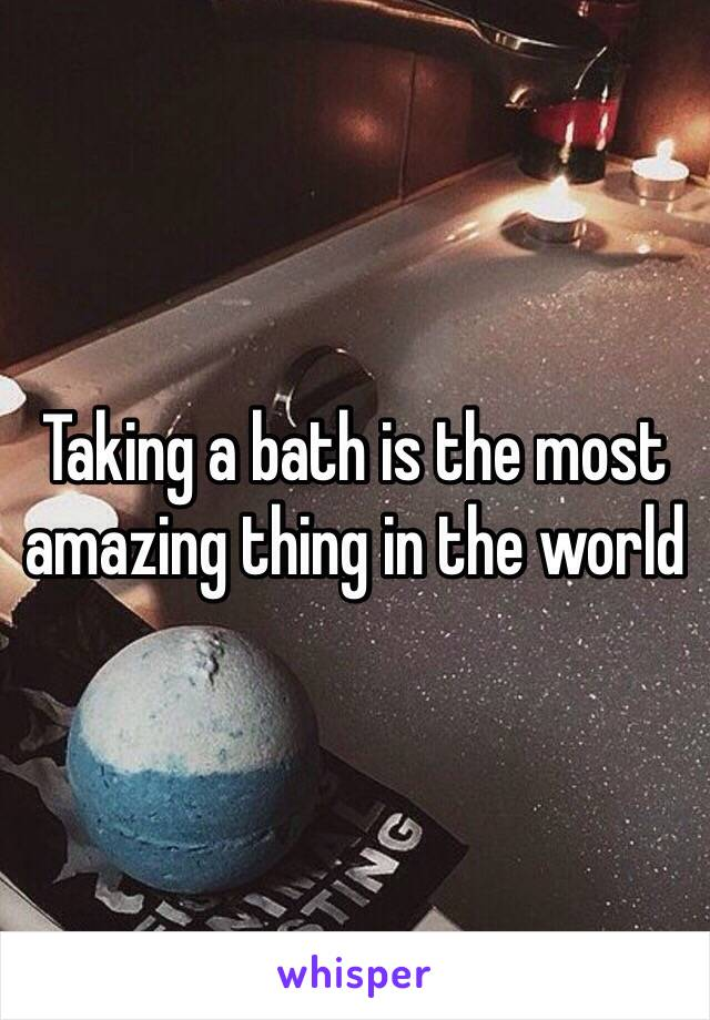 Taking a bath is the most amazing thing in the world