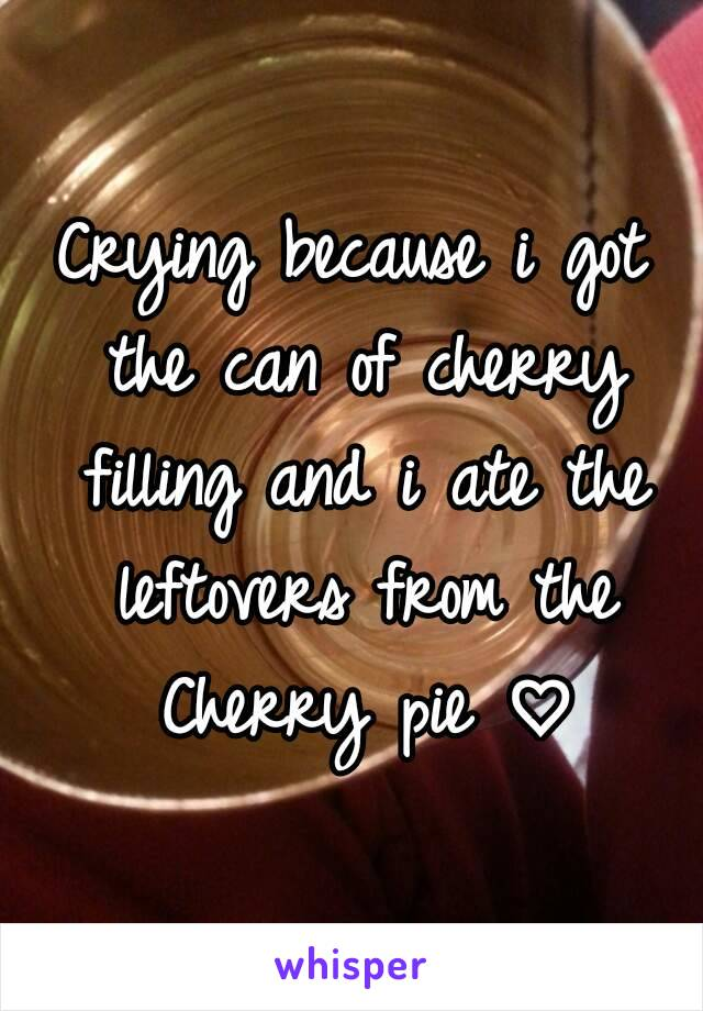 Crying because i got the can of cherry filling and i ate the leftovers from the Cherry pie ♡