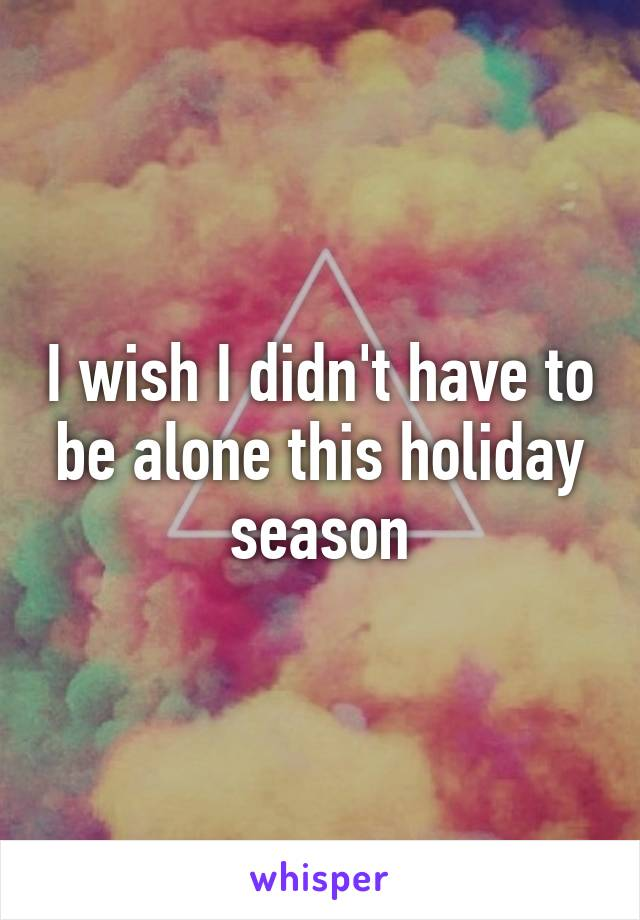 I wish I didn't have to be alone this holiday season