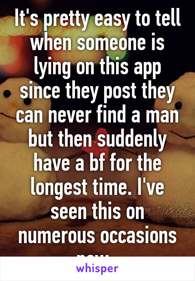 It's pretty easy to tell when someone is lying on this app since they post they can never find a man but then suddenly have a bf for the longest time. I've seen this on numerous occasions now.