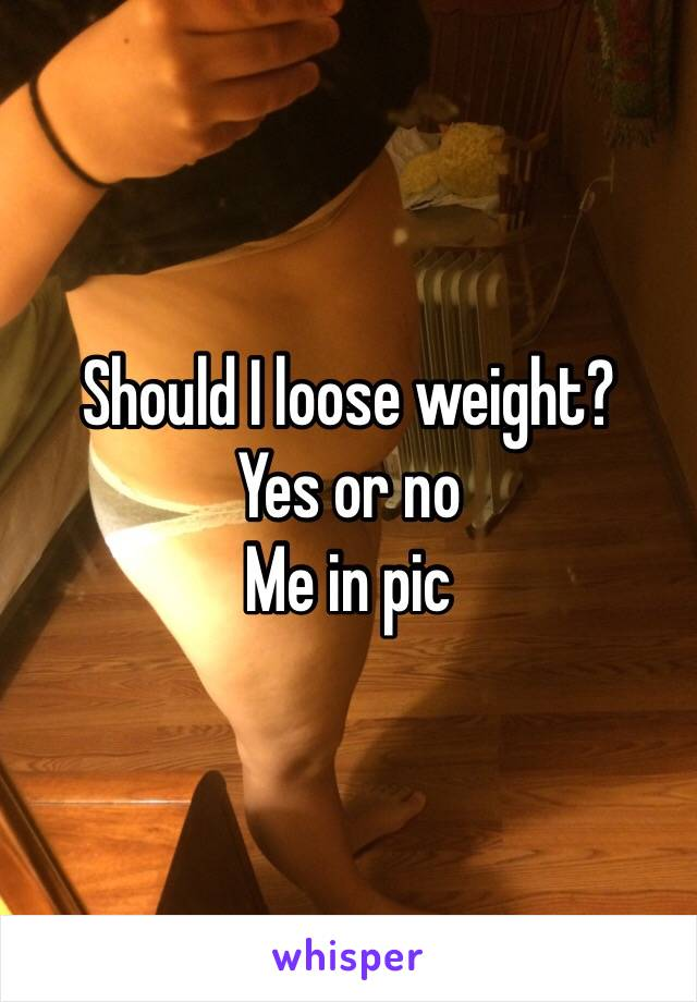 Should I loose weight? Yes or no  Me in pic