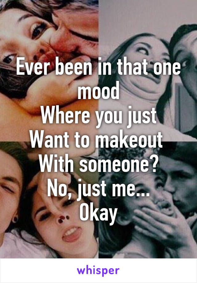 Ever been in that one mood Where you just Want to makeout  With someone? No, just me... Okay