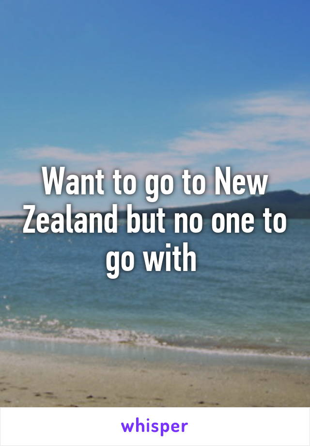 Want to go to New Zealand but no one to go with