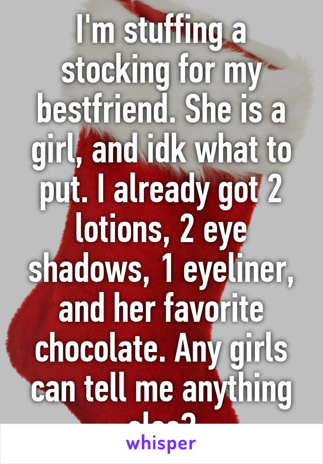 I'm stuffing a stocking for my bestfriend. She is a girl, and idk what to put. I already got 2 lotions, 2 eye shadows, 1 eyeliner, and her favorite chocolate. Any girls can tell me anything else?