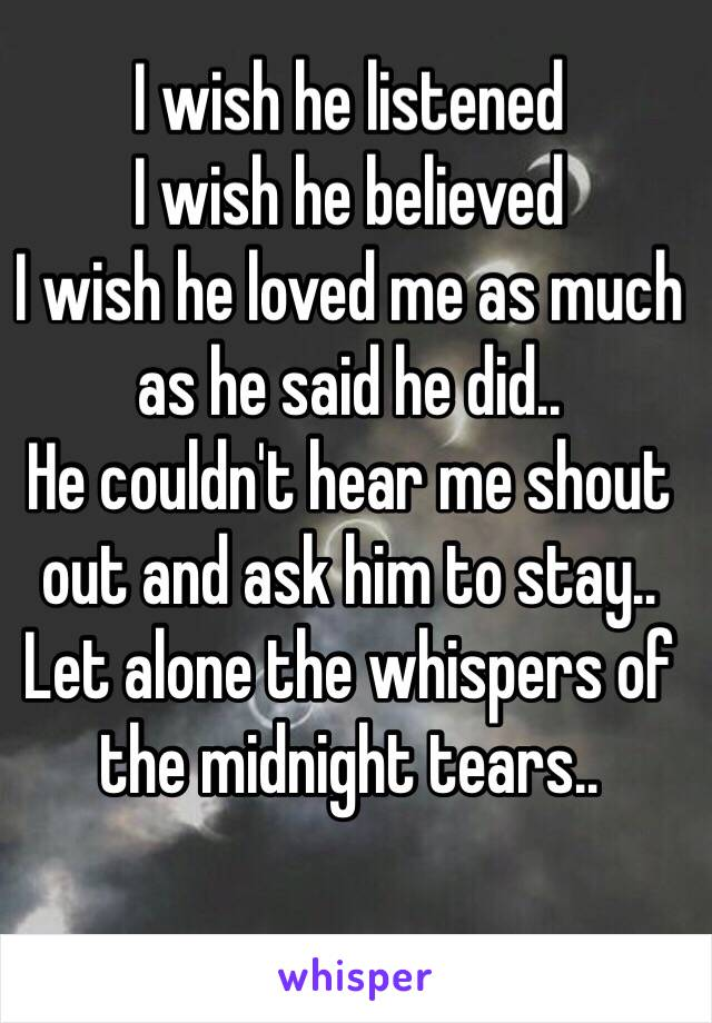 I wish he listened  I wish he believed  I wish he loved me as much as he said he did.. He couldn't hear me shout out and ask him to stay.. Let alone the whispers of the midnight tears..