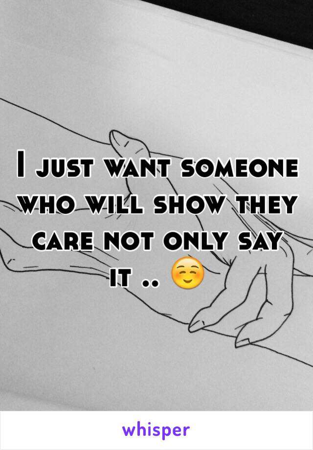 I just want someone who will show they care not only say it .. ☺️